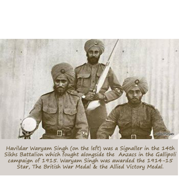 Havildar Waryam Singh was a Signaller in the 14th Sikhs Battalion which fought alongside the Anzacs in the Gallipoli campaign of 1915. Waryam Singh was awarded the 1914-15 Star, The British War Medal & the Allied Victory Medal